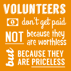 Volunteers Don't Get Paid, NOT because they are worthless, BUT because they are PRICELESS